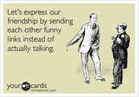 Let's express our friendship by sending each other funny links instead of actually talking. Def. what I do. LOL.