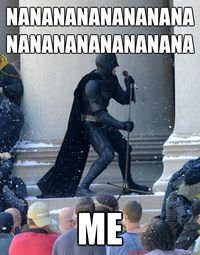 Batman! Drama practice !! ;) one of my cast mates has nanananana in one of his lines.... Does this every time!!