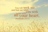 """You will seek me and find me when you seek me with all your heart."" - Jeremiah 29:13"